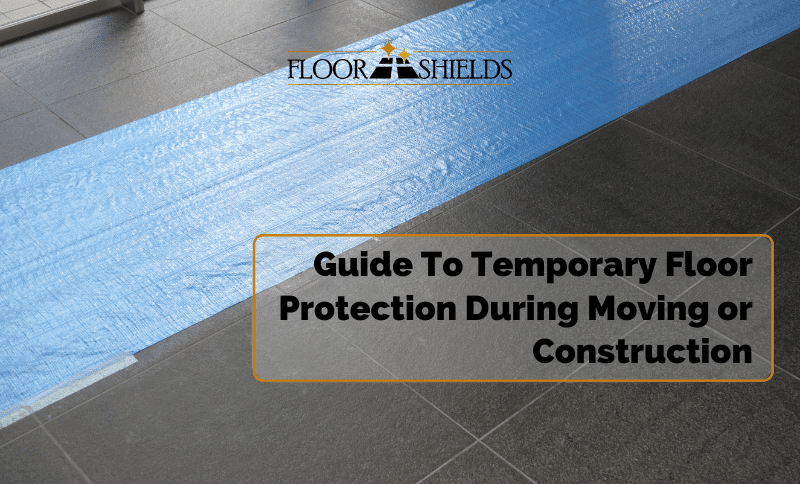 Guide To Temporary Floor Protection During Moving or Construction